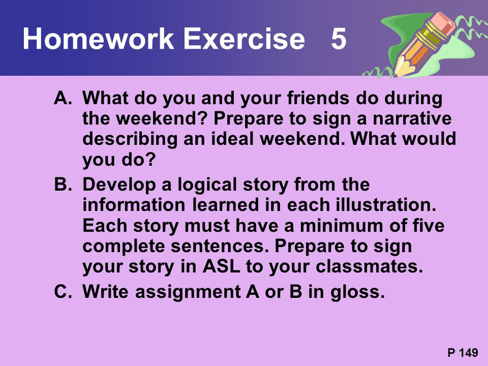 Homework Exercise 5 A.What do you and your friends do during the weekend? Prepare to sign a narrative describing an ideal weekend. What would you do?