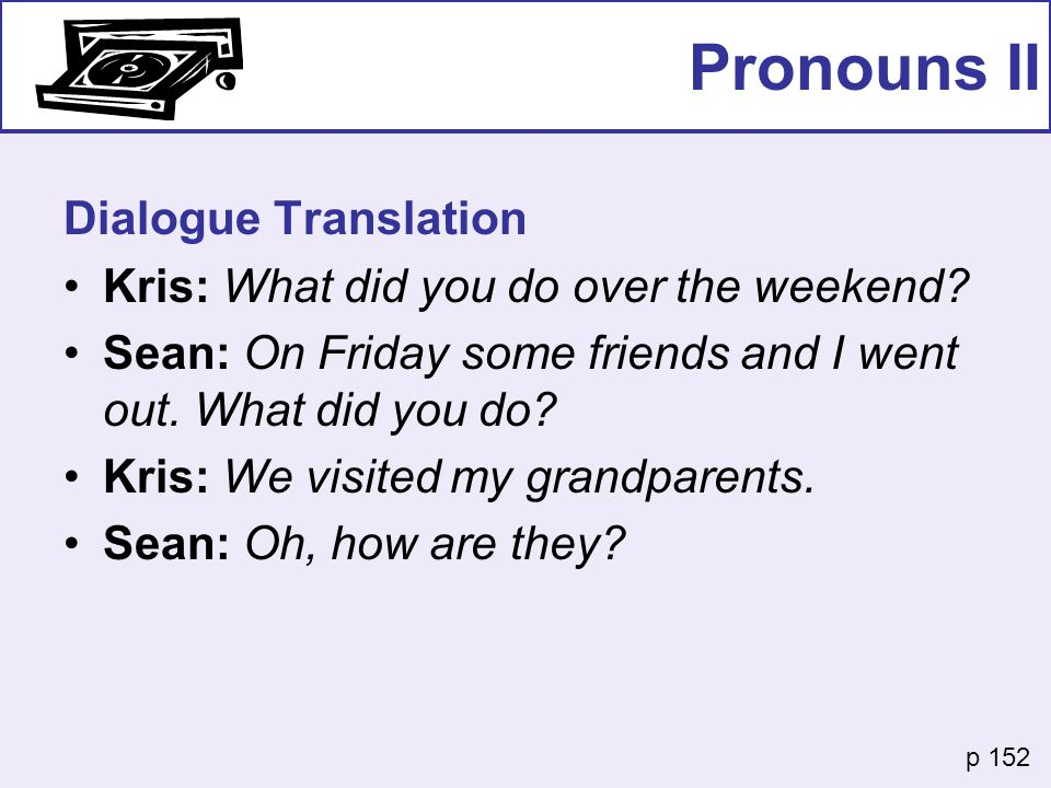 Pronouns II Dialogue Translation Kris: What did you do over the weekend? Sean: On Friday some friends and I went out. What did you do? Kris: We visite