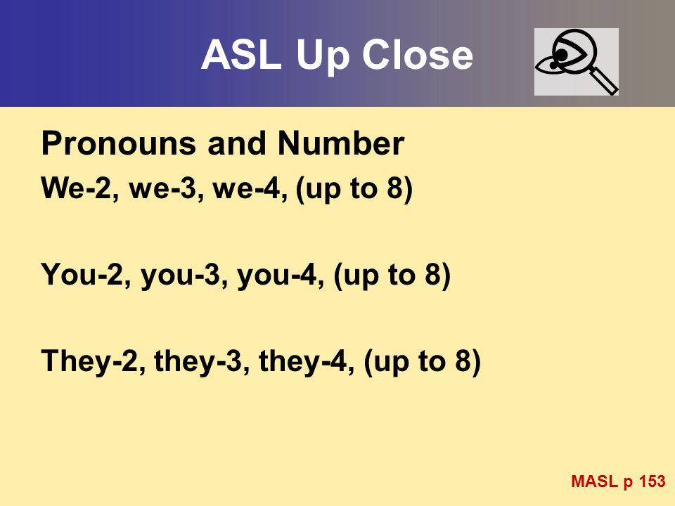 ASL Up Close Pronouns and Number We-2, we-3, we-4, (up to 8) You-2, you-3, you-4, (up to 8) They-2, they-3, they-4, (up to 8) MASL p 153