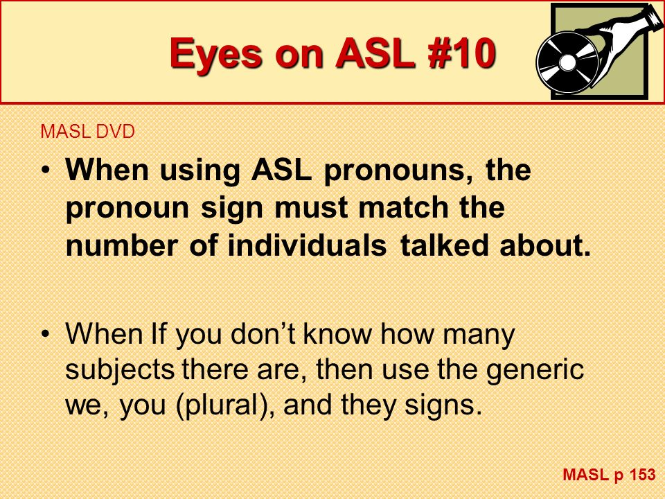 Eyes on ASL #10 MASL DVD When using ASL pronouns, the pronoun sign must match the number of individuals talked about. When If you dont know how many s