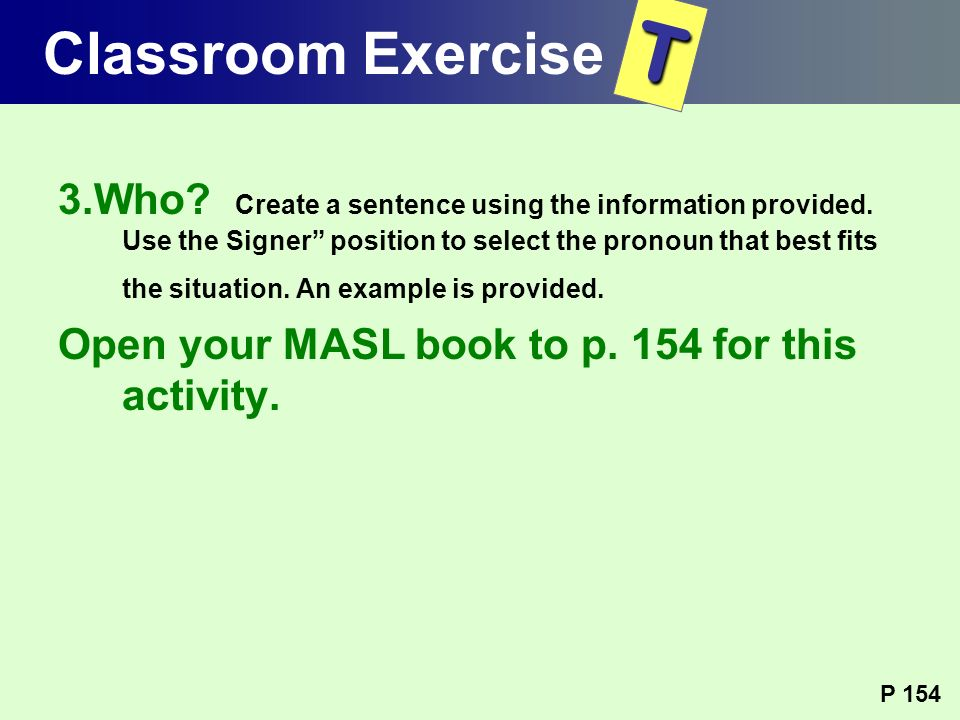 3.Who? Create a sentence using the information provided. Use the Signer position to select the pronoun that best fits the situation. An example is pro