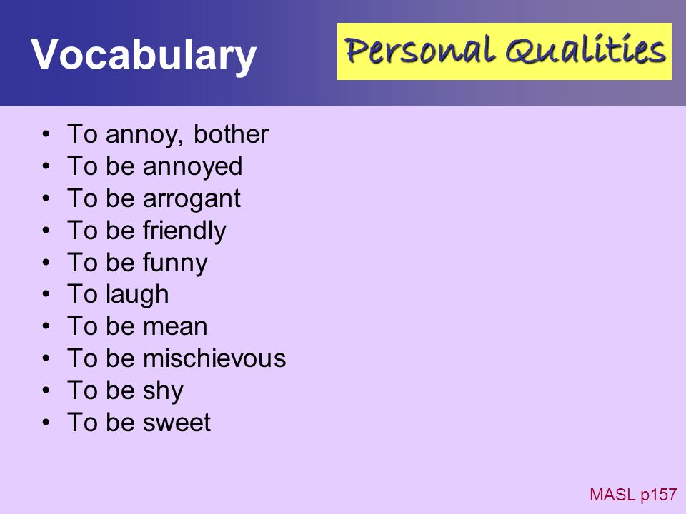 Vocabulary To annoy, bother To be annoyed To be arrogant To be friendly To be funny To laugh To be mean To be mischievous To be shy To be sweet MASL p