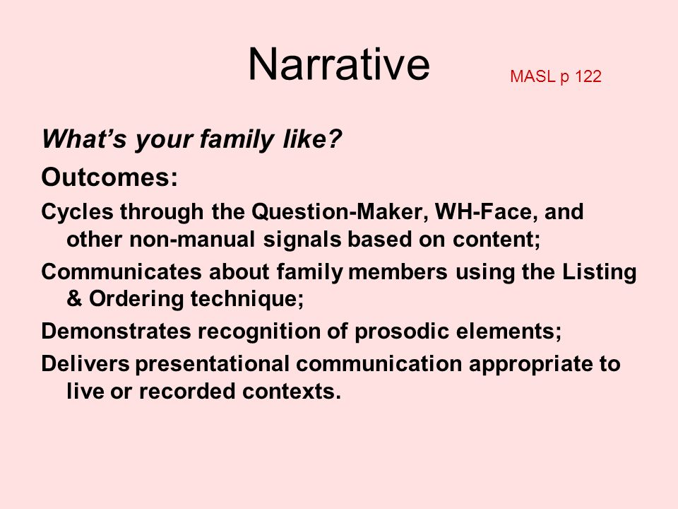 Whats your family like? Outcomes: Cycles through the Question-Maker, WH-Face, and other non-manual signals based on content; Communicates about family