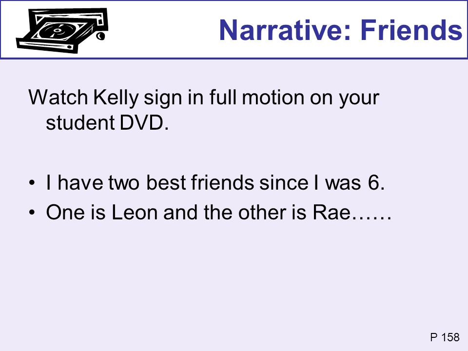 Narrative: Friends Watch Kelly sign in full motion on your student DVD. I have two best friends since I was 6. One is Leon and the other is Rae…… P 15