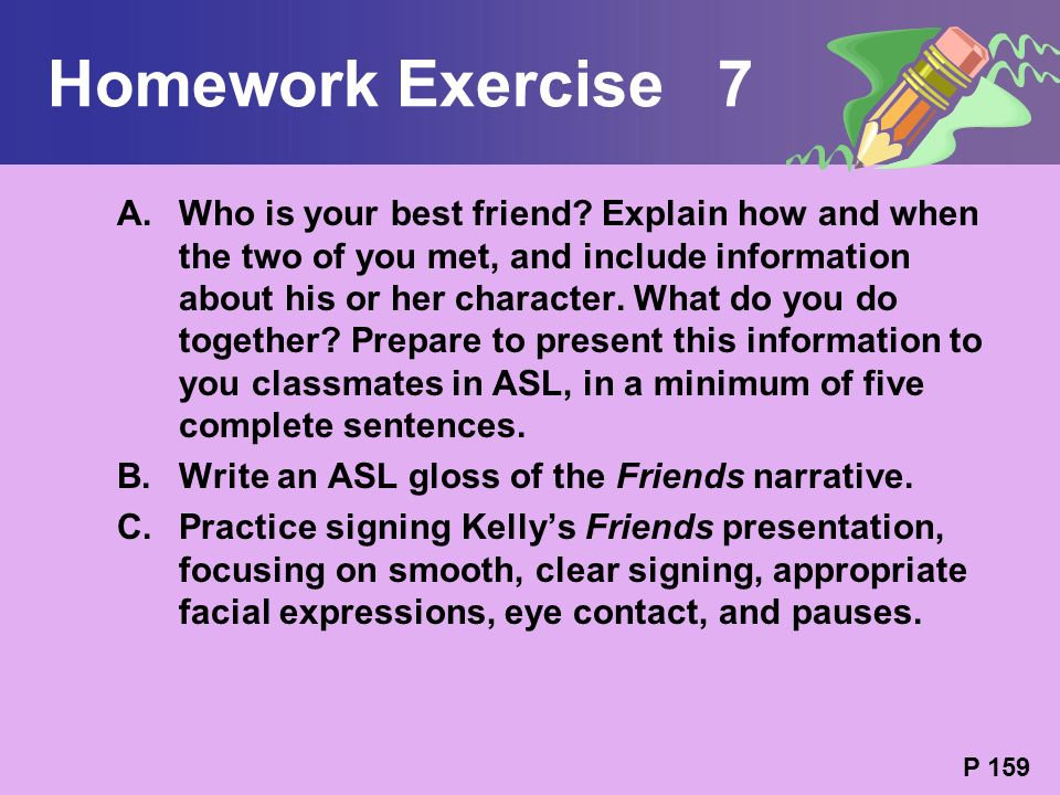 Homework Exercise 7 A.Who is your best friend? Explain how and when the two of you met, and include information about his or her character. What do yo