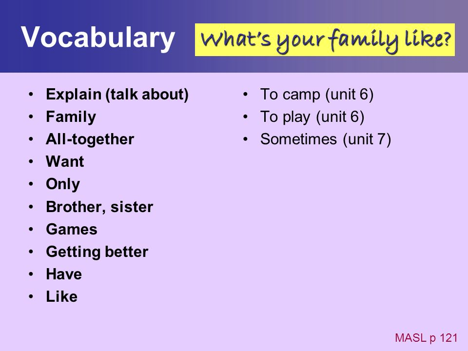Vocabulary Explain (talk about) Family All-together Want Only Brother, sister Games Getting better Have Like To camp (unit 6) To play (unit 6) Sometim
