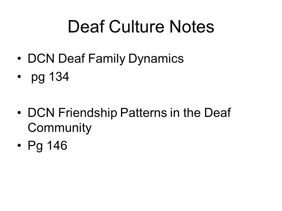 Deaf Culture Notes DCN Deaf Family Dynamics pg 134 DCN Friendship Patterns in the Deaf Community Pg 146