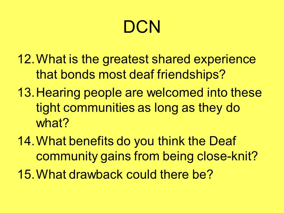 DCN 12.What is the greatest shared experience that bonds most deaf friendships? 13.Hearing people are welcomed into these tight communities as long as