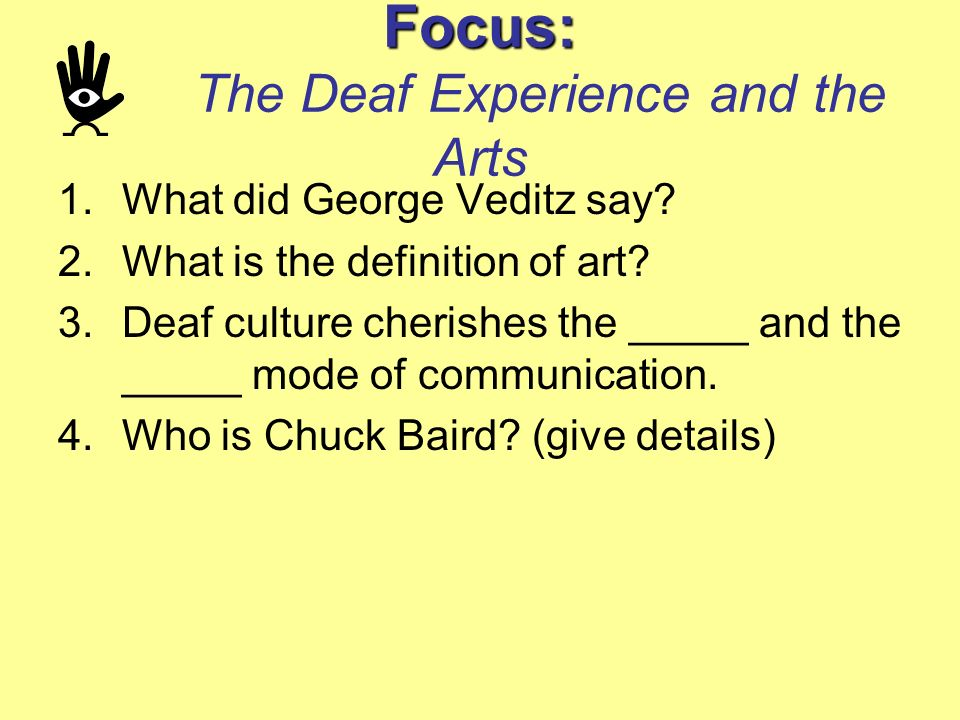 Focus: Focus: The Deaf Experience and the Arts 1.What did George Veditz say? 2.What is the definition of art? 3.Deaf culture cherishes the _____ and t