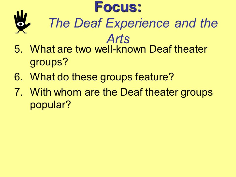 Focus: Focus: The Deaf Experience and the Arts 5.What are two well-known Deaf theater groups? 6.What do these groups feature? 7.With whom are the Deaf