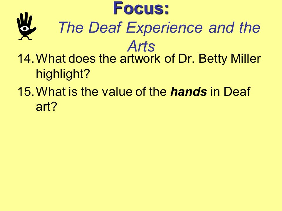 Focus: Focus: The Deaf Experience and the Arts 14.What does the artwork of Dr. Betty Miller highlight? 15.What is the value of the hands in Deaf art?