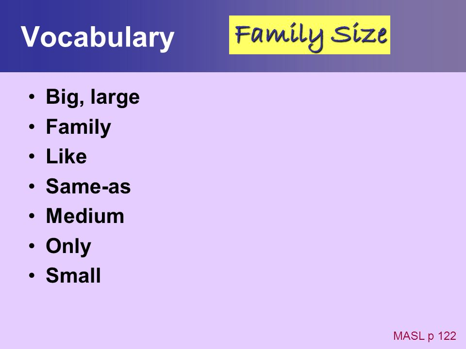 Vocabulary Big, large Family Like Same-as Medium Only Small MASL p 122 Family Size