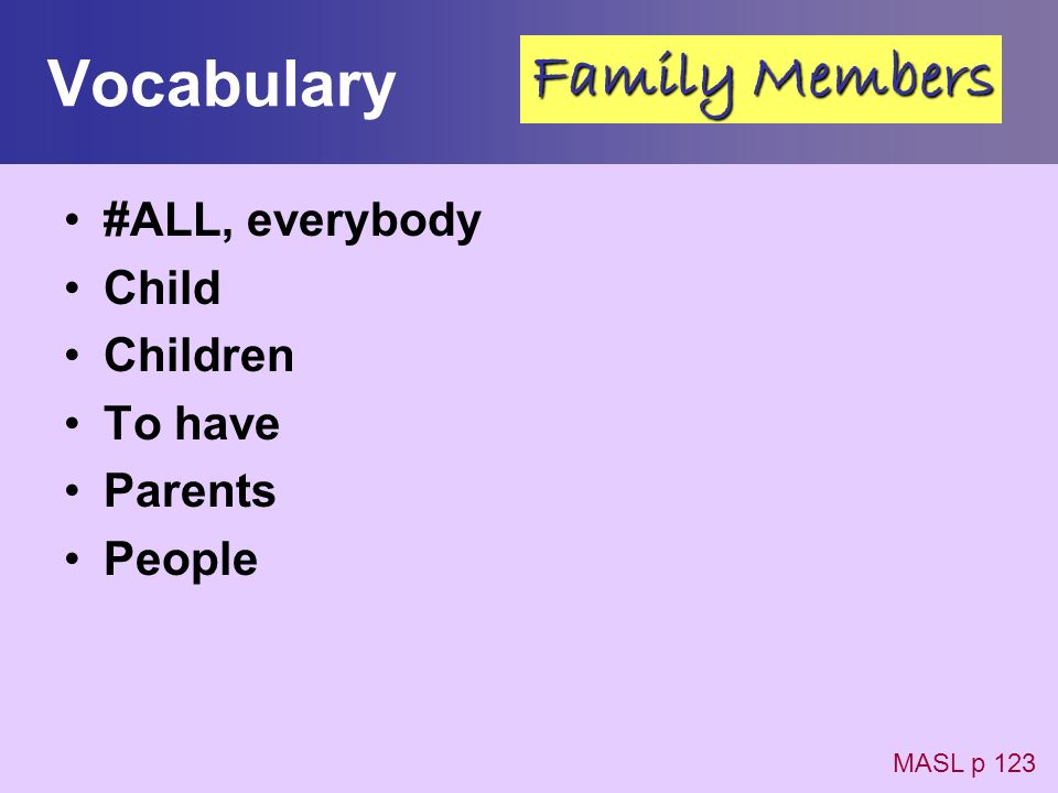 Vocabulary #ALL, everybody Child Children To have Parents People MASL p 123 Family Members