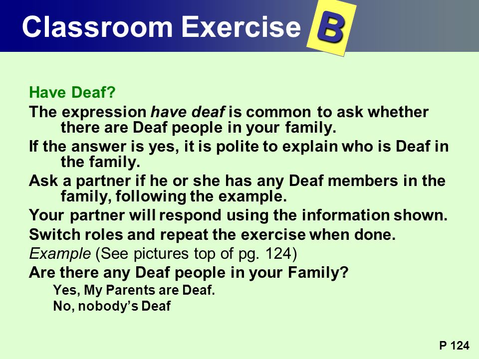 Have Deaf? The expression have deaf is common to ask whether there are Deaf people in your family. If the answer is yes, it is polite to explain who i