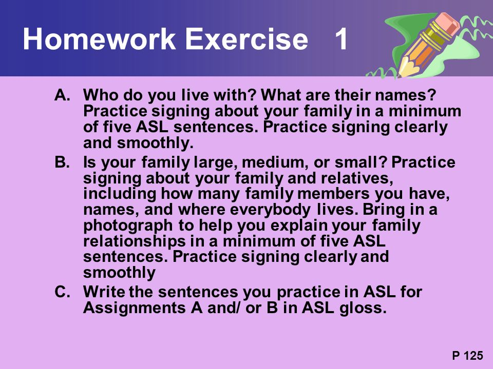Homework Exercise 1 A.Who do you live with? What are their names? Practice signing about your family in a minimum of five ASL sentences. Practice sign