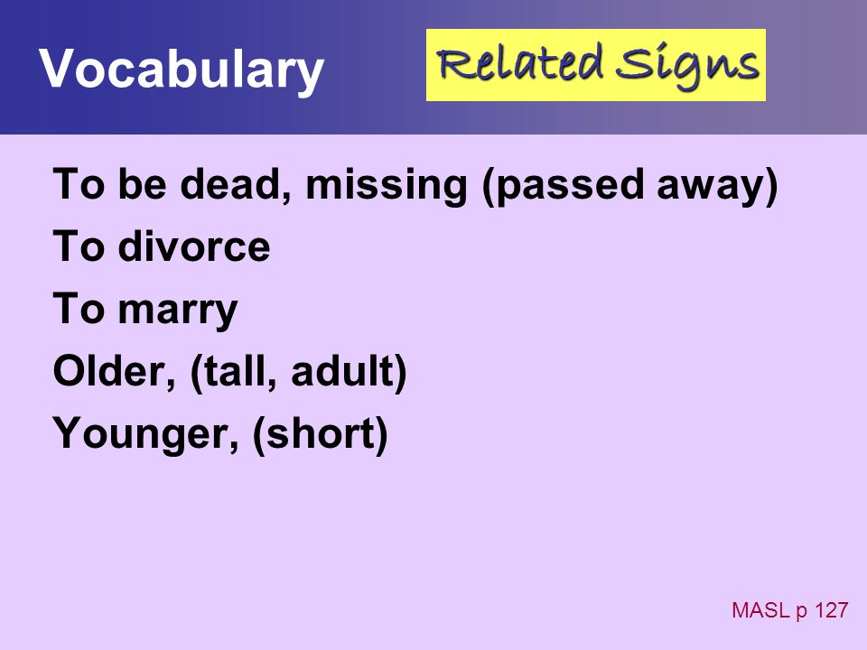 Vocabulary To be dead, missing (passed away) To divorce To marry Older, (tall, adult) Younger, (short) MASL p 127 Related Signs