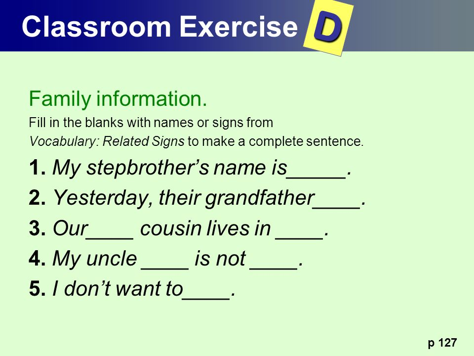 Family information. Fill in the blanks with names or signs from Vocabulary: Related Signs to make a complete sentence. 1. My stepbrothers name is_____