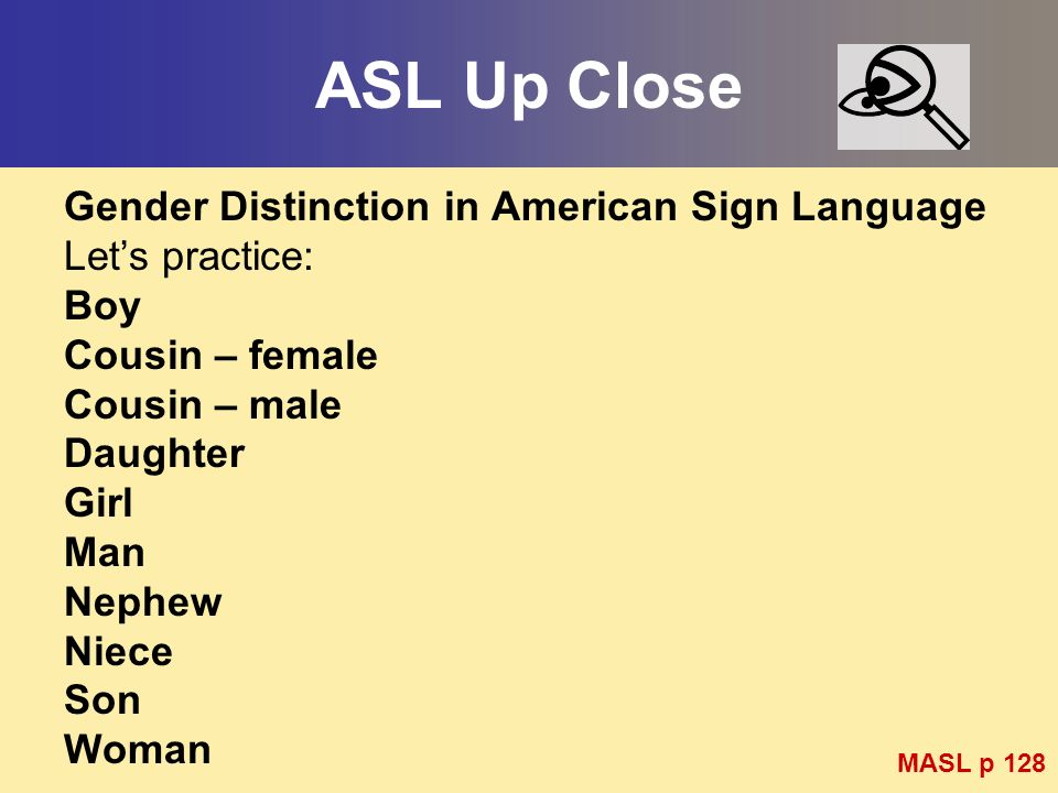 ASL Up Close Gender Distinction in American Sign Language Lets practice: Boy Cousin – female Cousin – male Daughter Girl Man Nephew Niece Son Woman MA