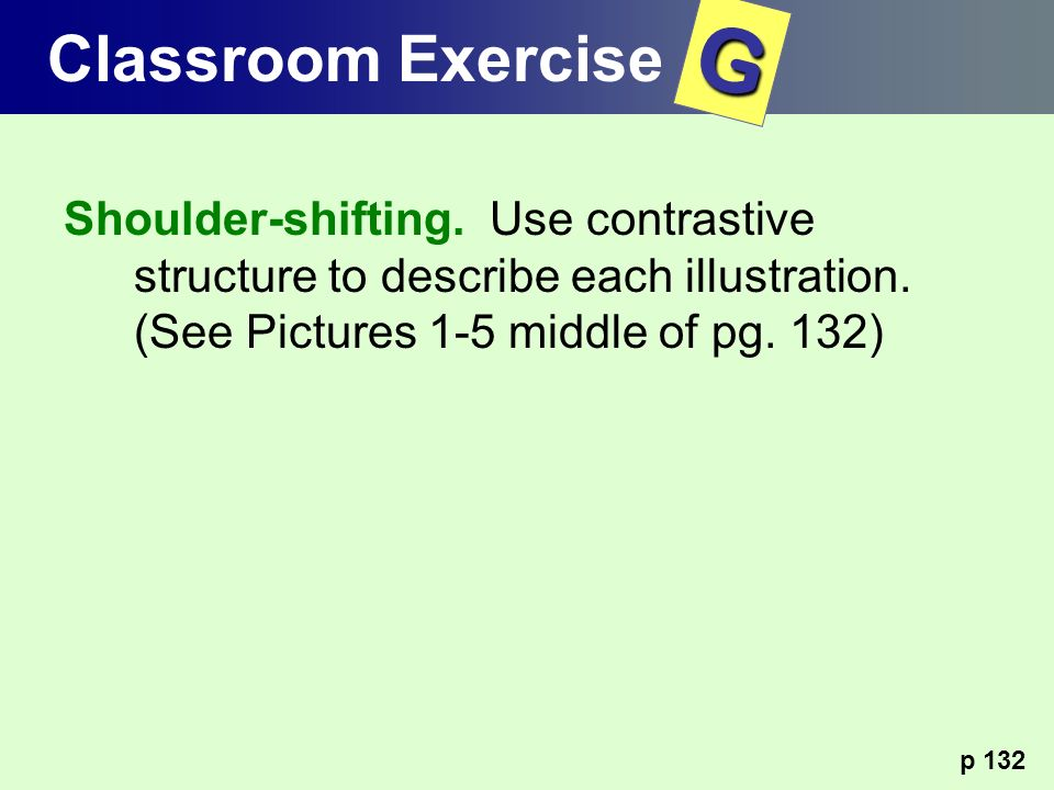 Shoulder-shifting. Use contrastive structure to describe each illustration. (See Pictures 1-5 middle of pg. 132) p 132 Classroom ExerciseG