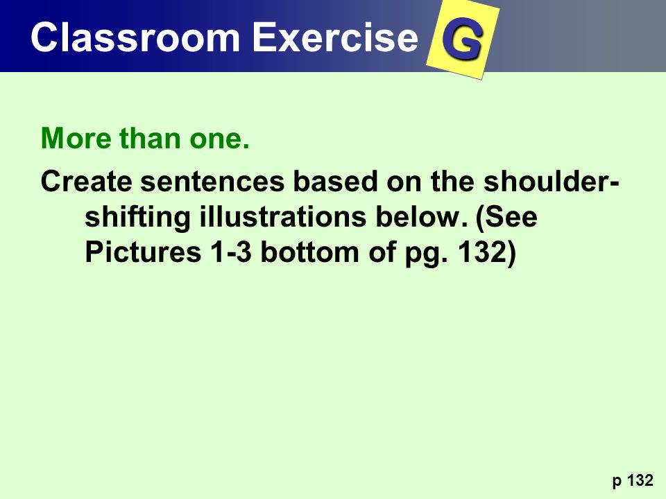 More than one. Create sentences based on the shoulder- shifting illustrations below. (See Pictures 1-3 bottom of pg. 132) p 132 Classroom ExerciseG