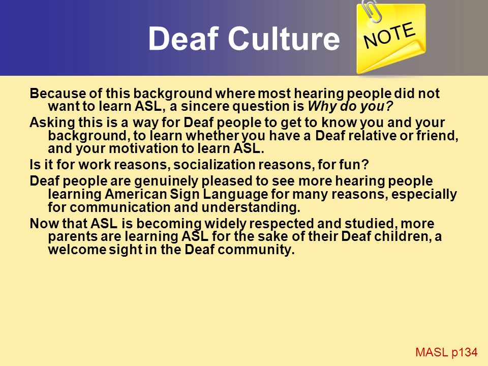 Deaf Culture Because of this background where most hearing people did not want to learn ASL, a sincere question is Why do you? Asking this is a way fo