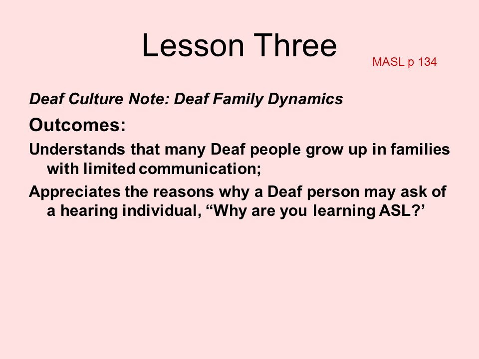 Lesson Three Deaf Culture Note: Deaf Family Dynamics Outcomes: Understands that many Deaf people grow up in families with limited communication; Appre