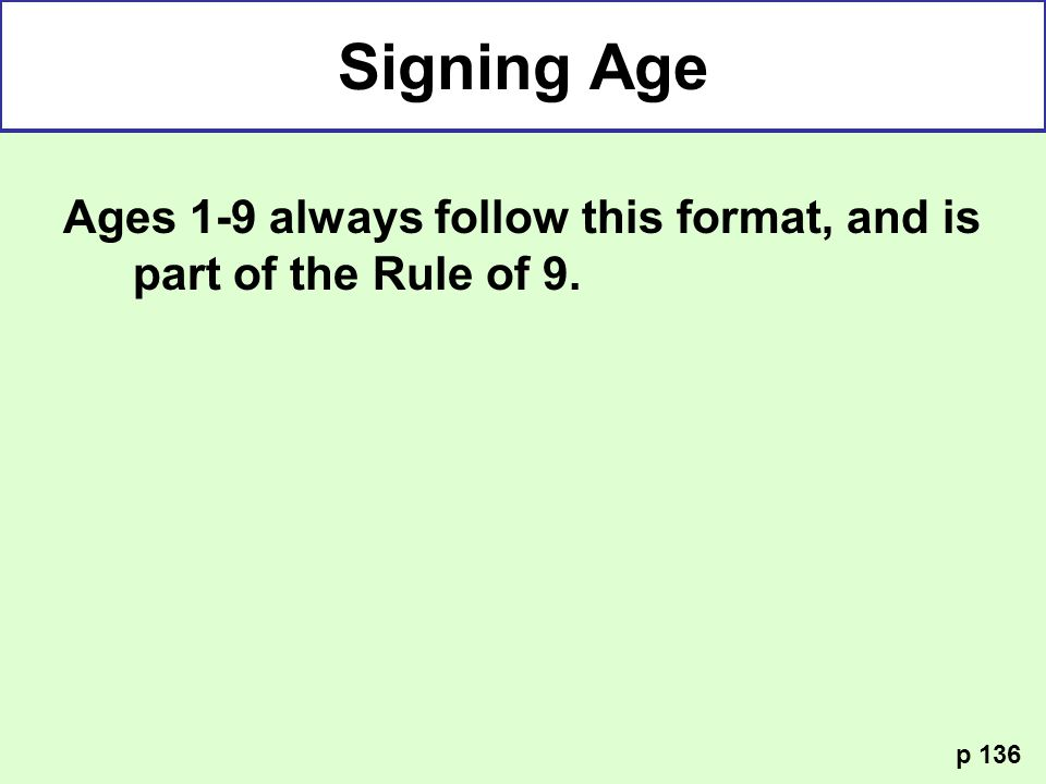 Ages 1-9 always follow this format, and is part of the Rule of 9. p 136 Signing Age