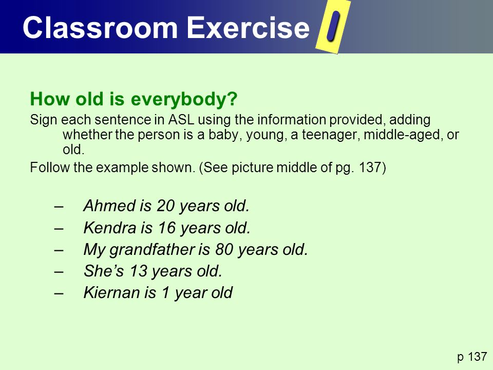 How old is everybody? Sign each sentence in ASL using the information provided, adding whether the person is a baby, young, a teenager, middle-aged, o