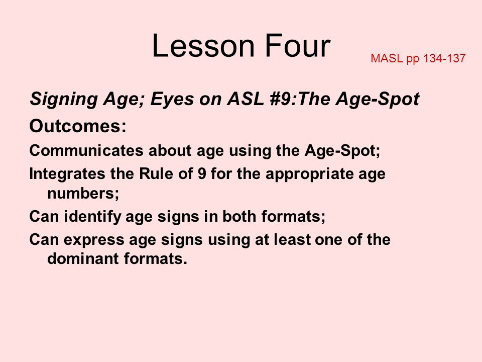 Lesson Four Signing Age; Eyes on ASL #9:The Age-Spot Outcomes: Communicates about age using the Age-Spot; Integrates the Rule of 9 for the appropriate