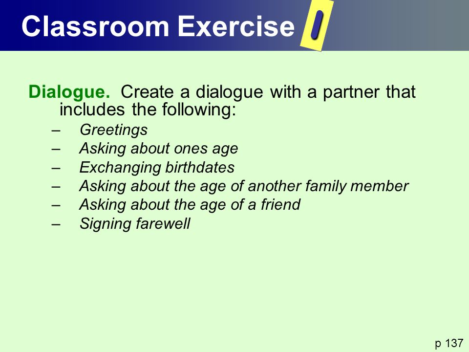 Dialogue. Create a dialogue with a partner that includes the following: –Greetings –Asking about ones age –Exchanging birthdates –Asking about the age
