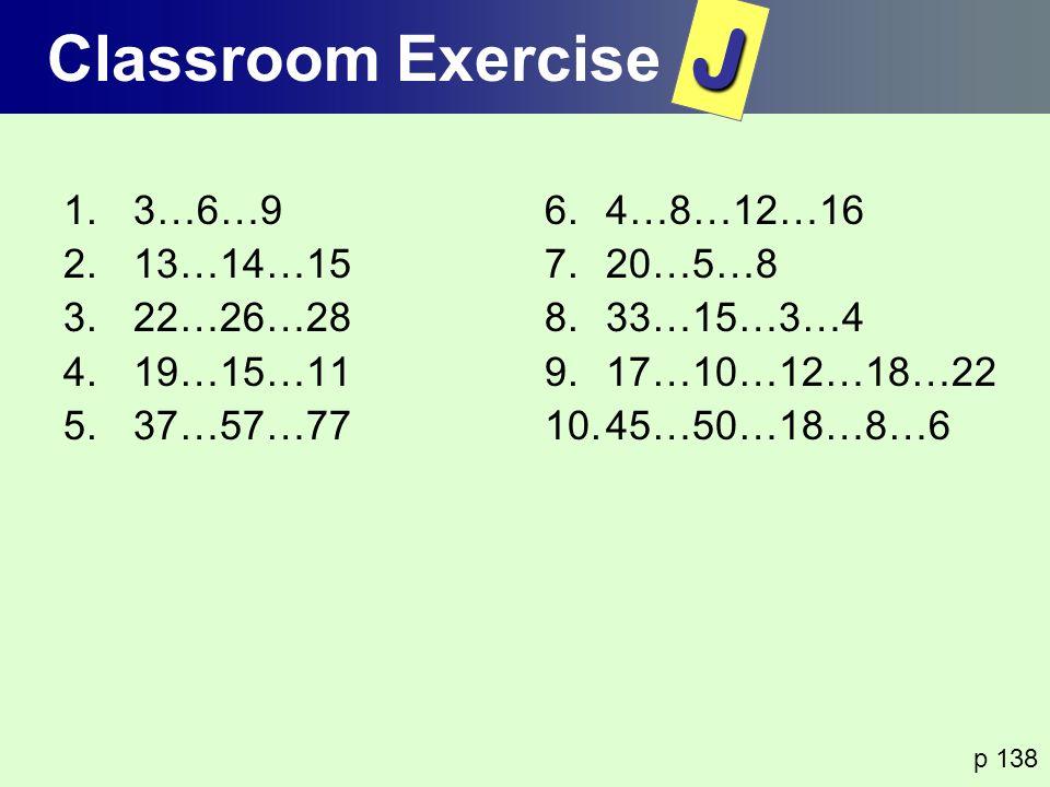 1.3…6…9 2.13…14…15 3.22…26…28 4.19…15…11 5.37…57…77 6.4…8…12…16 7.20…5…8 8.33…15…3…4 9.17…10…12…18…22 10.45…50…18…8…6 p 138 Classroom ExerciseJ