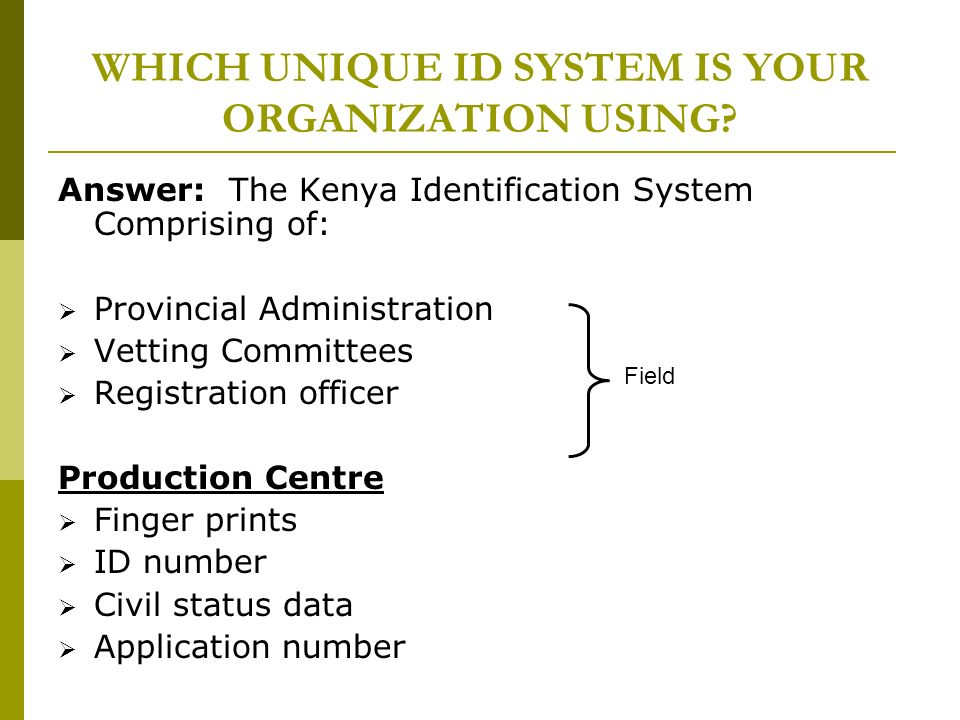 WHICH UNIQUE ID SYSTEM IS YOUR ORGANIZATION USING? Answer: The Kenya Identification System Comprising of: Provincial Administration Vetting Committees