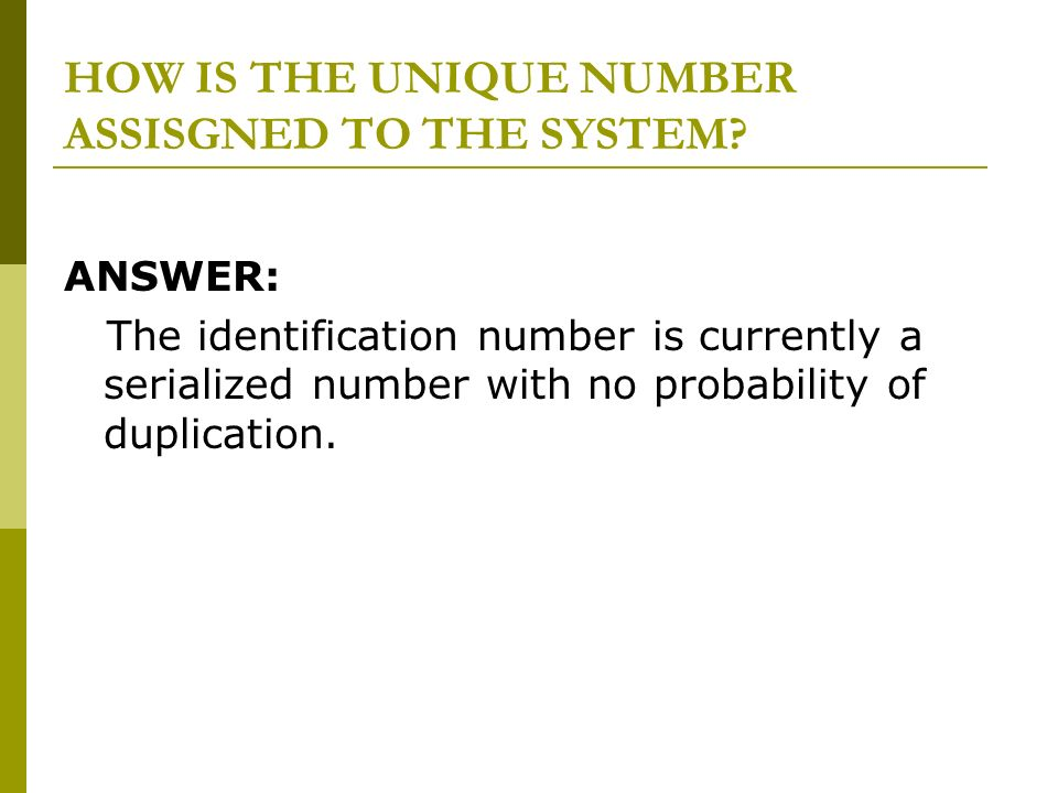 HOW IS THE UNIQUE NUMBER ASSISGNED TO THE SYSTEM? ANSWER: The identification number is currently a serialized number with no probability of duplicatio