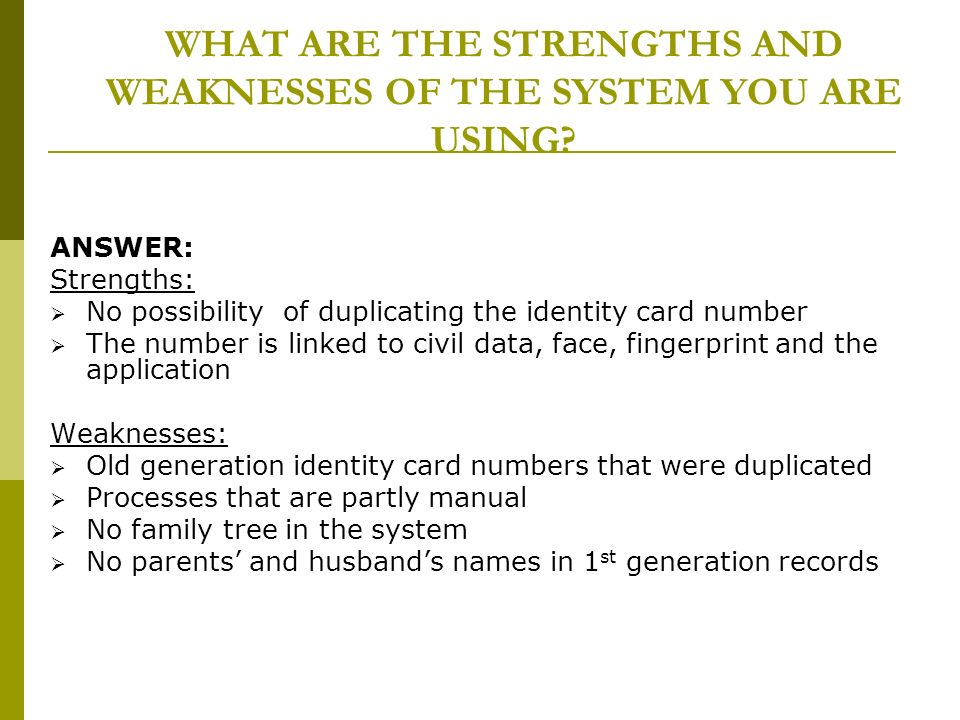 WHAT ARE THE STRENGTHS AND WEAKNESSES OF THE SYSTEM YOU ARE USING? ANSWER: Strengths: No possibility of duplicating the identity card number The numbe