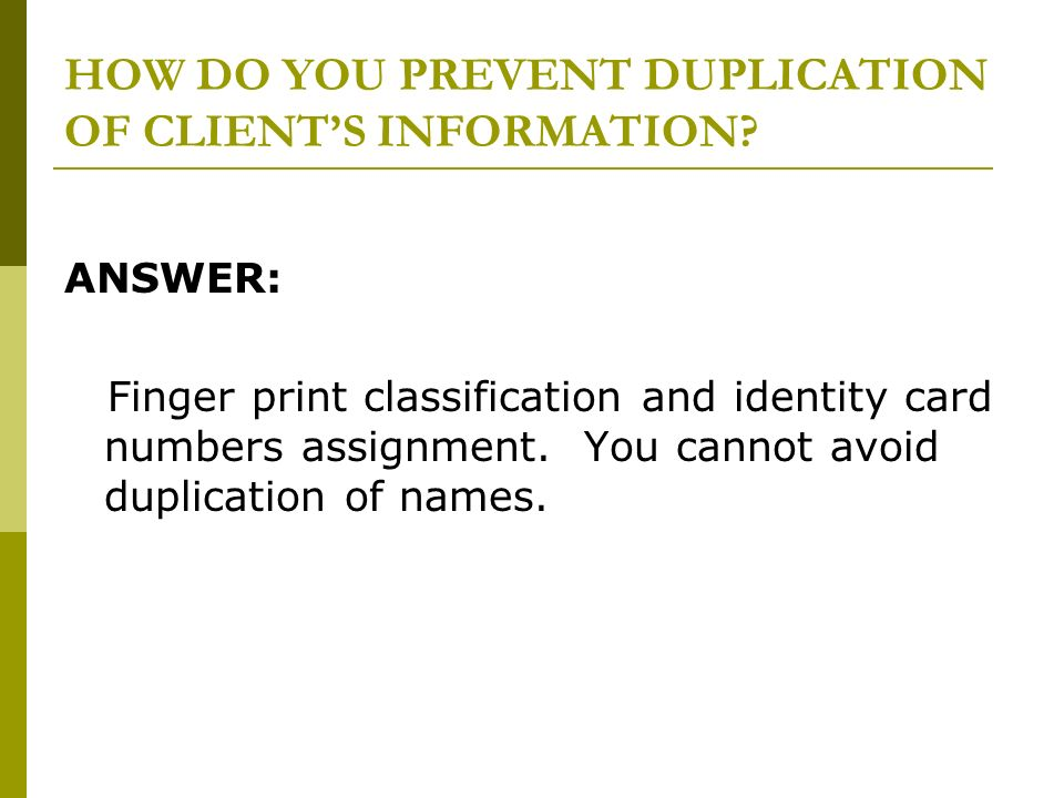 HOW DO YOU PREVENT DUPLICATION OF CLIENTS INFORMATION? ANSWER: Finger print classification and identity card numbers assignment. You cannot avoid dupl
