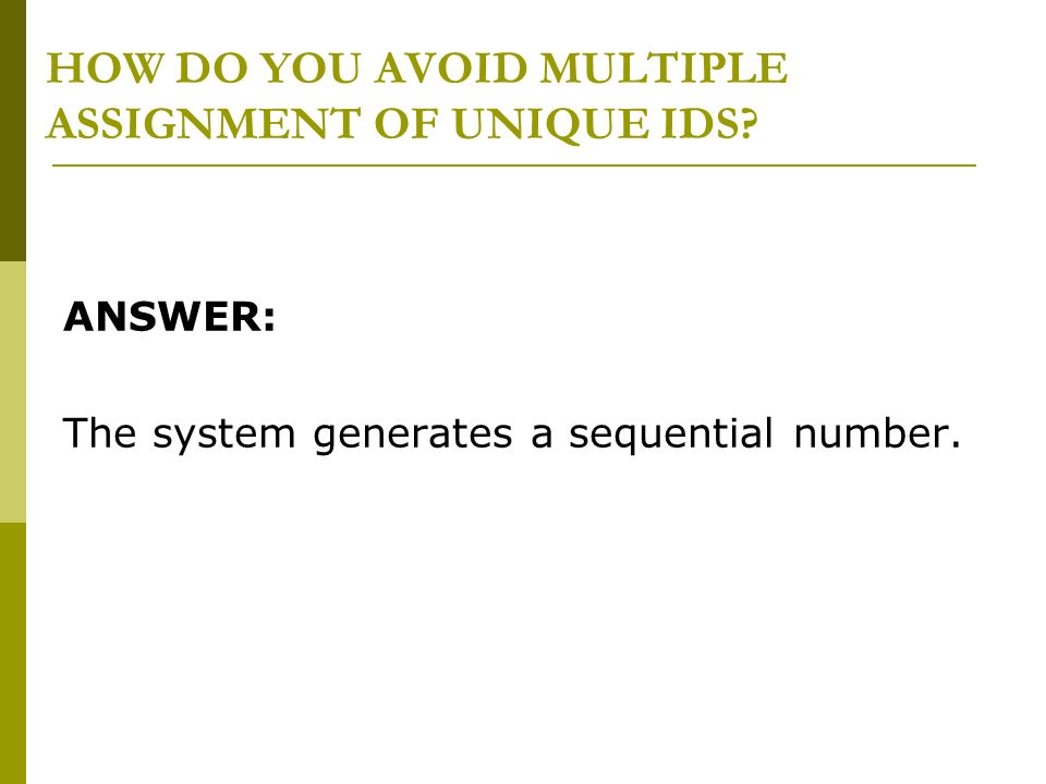 HOW DO YOU AVOID MULTIPLE ASSIGNMENT OF UNIQUE IDS? ANSWER: The system generates a sequential number.