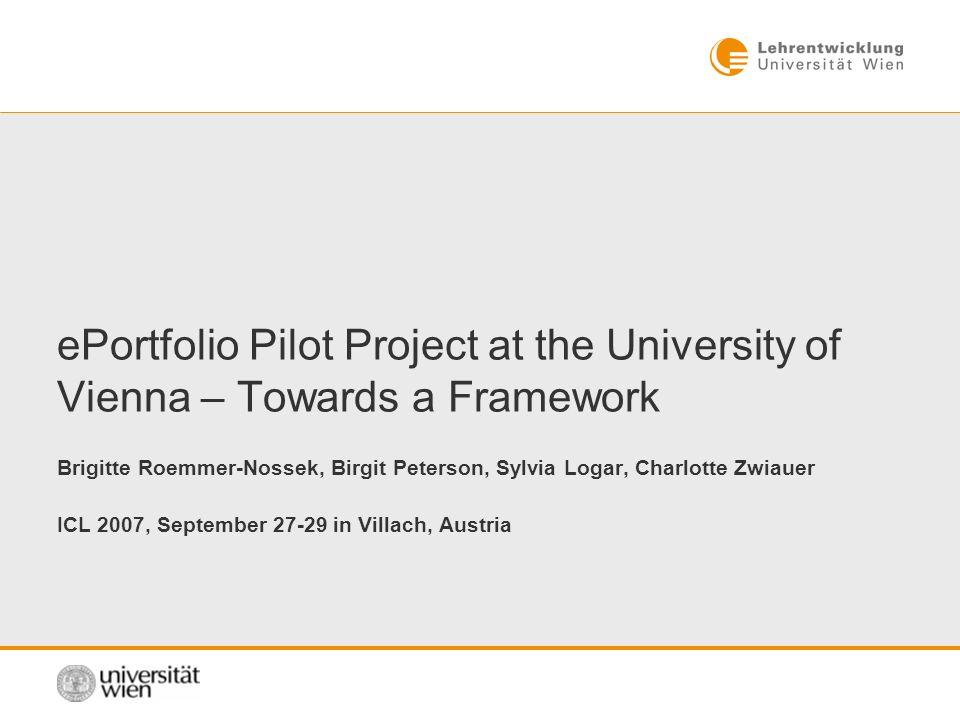 ePortfolio Pilot Project at the University of Vienna – Towards a Framework Brigitte Roemmer-Nossek, Birgit Peterson, Sylvia Logar, Charlotte Zwiauer ICL 2007, September 27-29 in Villach, Austria