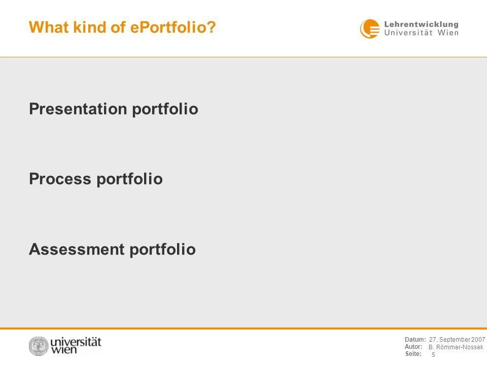 B. Römmer-Nossek 5 Datum: Autor: Seite; 27. September 2007 What kind of ePortfolio? Presentation portfolio Process portfolio Assessment portfolio