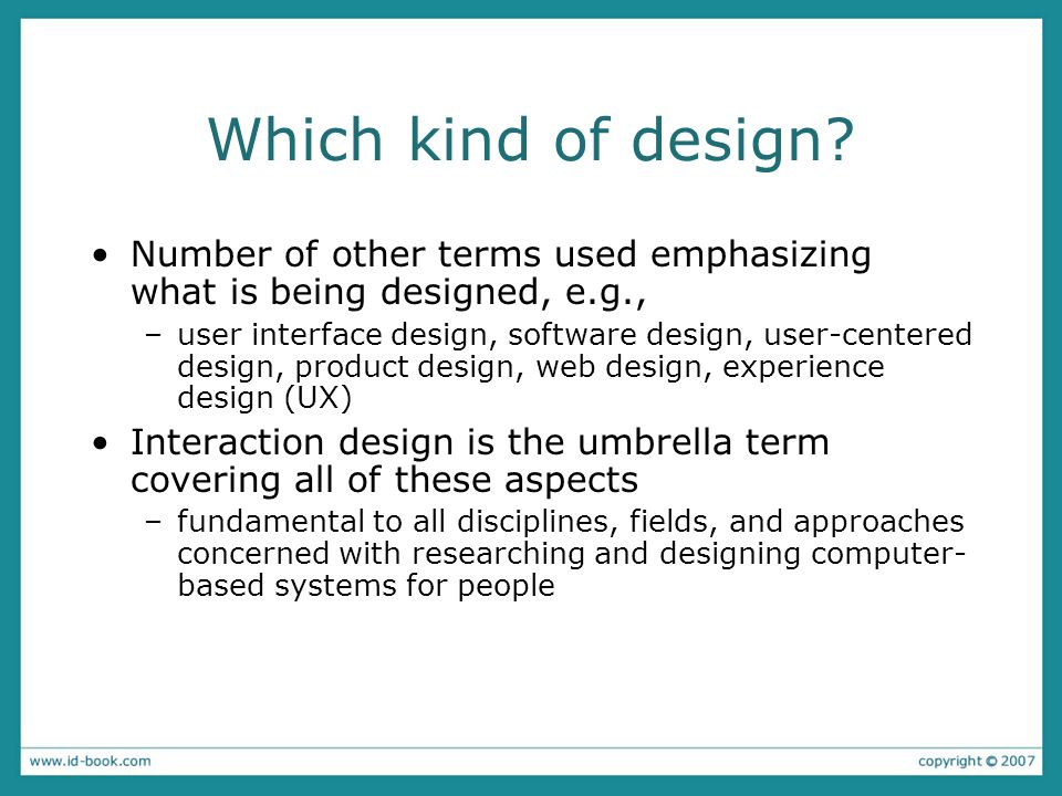 Which kind of design? Number of other terms used emphasizing what is being designed, e.g., –user interface design, software design, user-centered desi