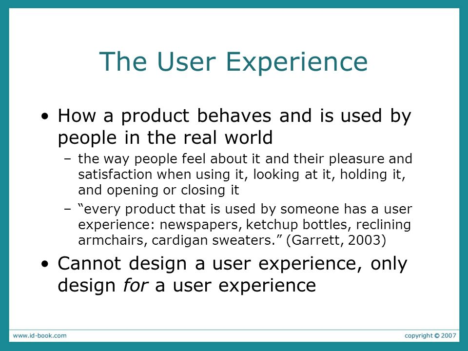 The User Experience How a product behaves and is used by people in the real world –the way people feel about it and their pleasure and satisfaction wh