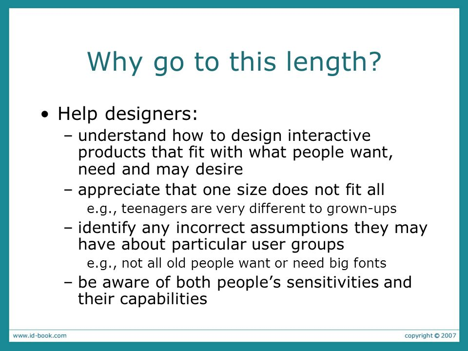Why go to this length? Help designers: –understand how to design interactive products that fit with what people want, need and may desire –appreciate