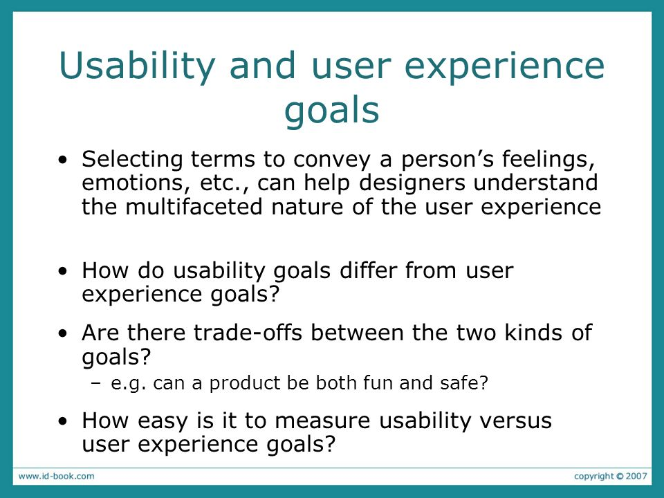 Usability and user experience goals Selecting terms to convey a persons feelings, emotions, etc., can help designers understand the multifaceted natur