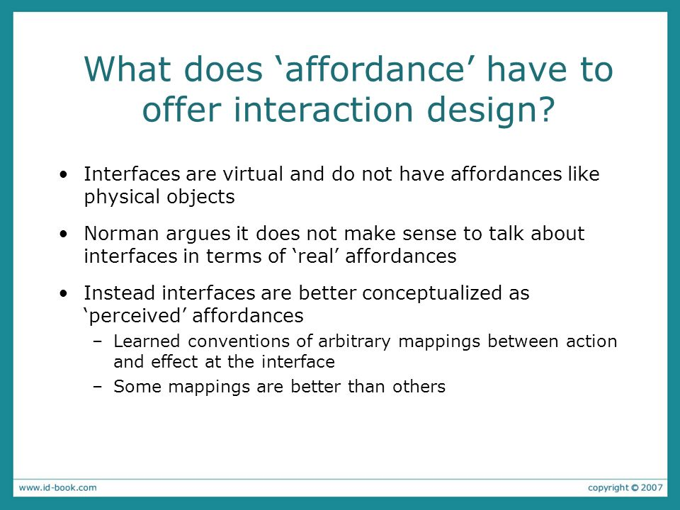 What does affordance have to offer interaction design? Interfaces are virtual and do not have affordances like physical objects Norman argues it does