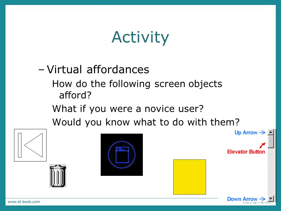Activity –Virtual affordances How do the following screen objects afford? What if you were a novice user? Would you know what to do with them?
