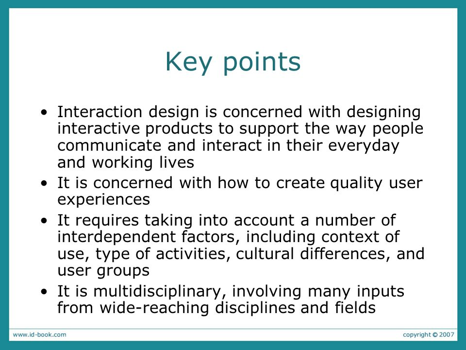 Key points Interaction design is concerned with designing interactive products to support the way people communicate and interact in their everyday an