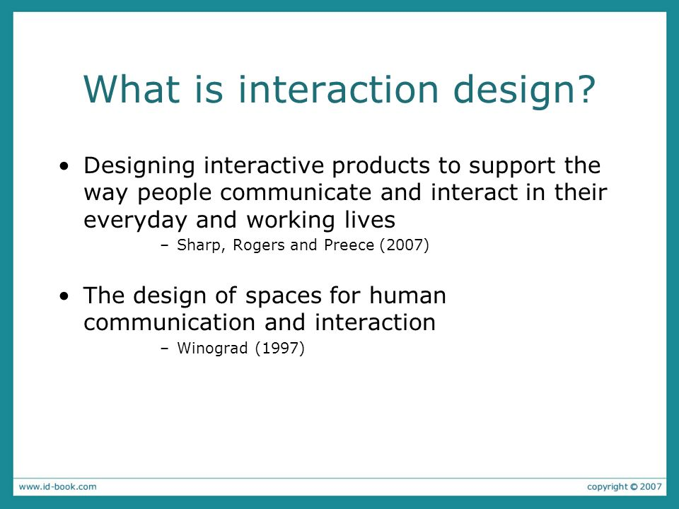 What is interaction design? Designing interactive products to support the way people communicate and interact in their everyday and working lives –Sha