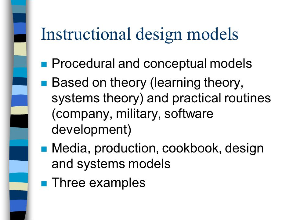 Instructional design models n Procedural and conceptual models n Based on theory (learning theory, systems theory) and practical routines (company, mi