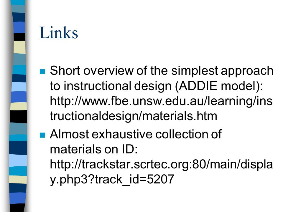 Links n Short overview of the simplest approach to instructional design (ADDIE model): http://www.fbe.unsw.edu.au/learning/ins tructionaldesign/materials.htm n Almost exhaustive collection of materials on ID: http://trackstar.scrtec.org:80/main/displa y.php3?track_id=5207