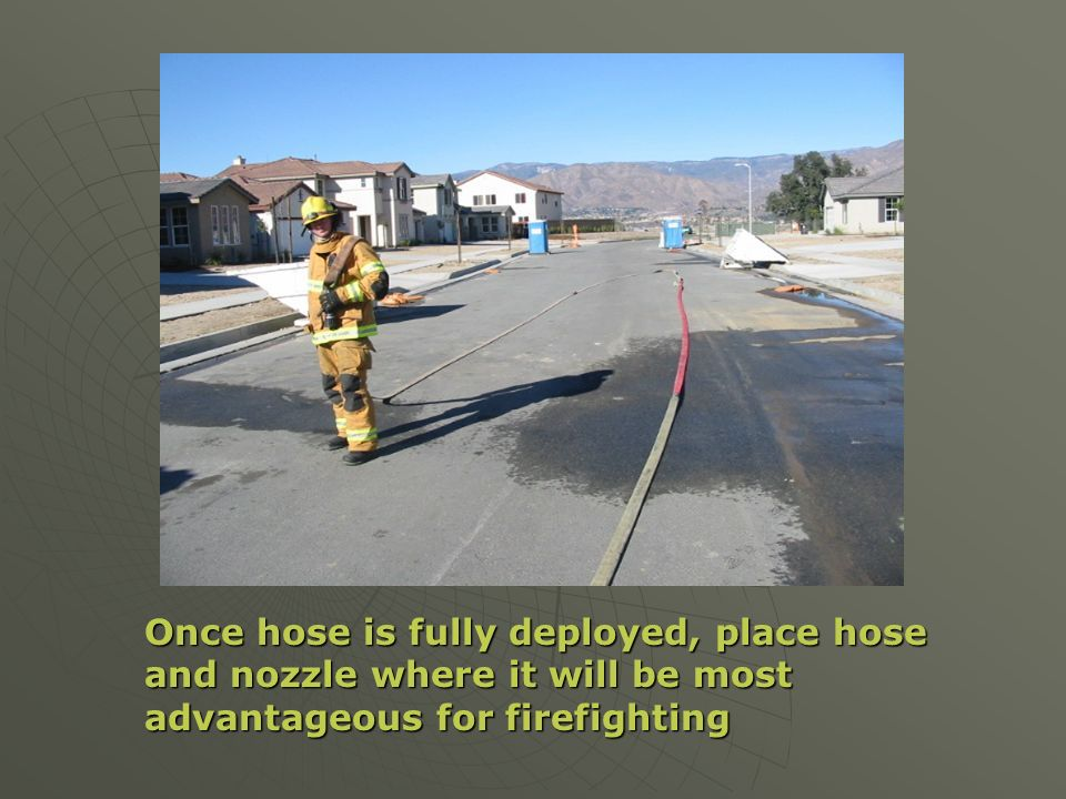 Once hose is fully deployed, place hose and nozzle where it will be most advantageous for firefighting