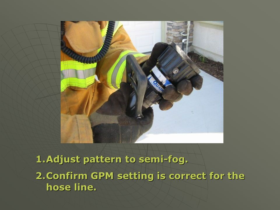 1.Adjust pattern to semi-fog. 2.Confirm GPM setting is correct for the hose line.